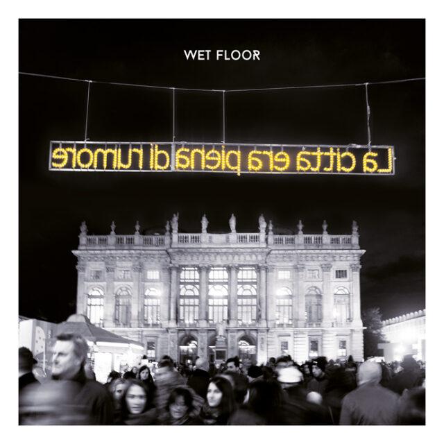 """Wet Floor """"La Città Era Piena di Rumore"""""""